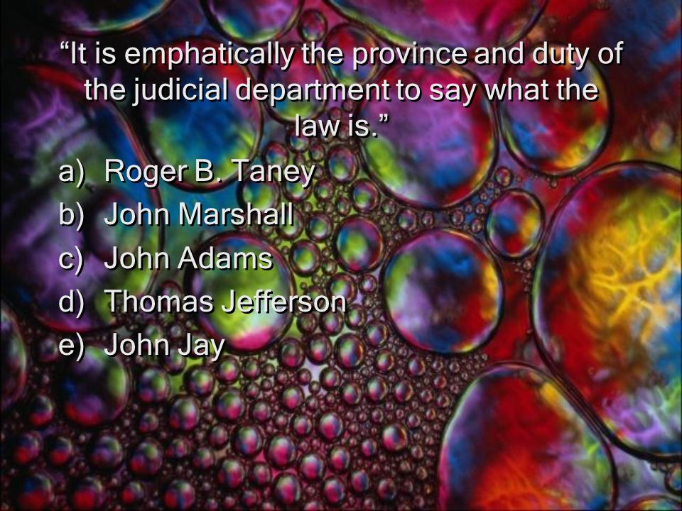 It is emphatically the province and duty of the judicial department to say what the law is. a)Roger B.