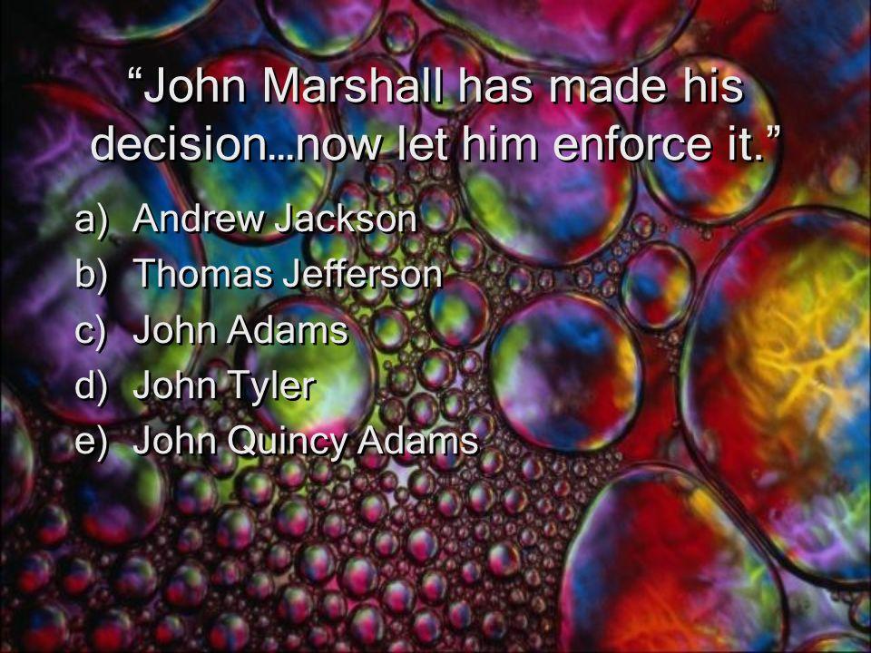 John Marshall has made his decision…now let him enforce it. a)Andrew Jackson b)Thomas Jefferson c)John Adams d)John Tyler e)John Quincy Adams a)Andrew Jackson b)Thomas Jefferson c)John Adams d)John Tyler e)John Quincy Adams