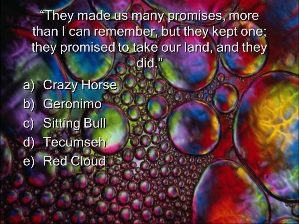 They made us many promises, more than I can remember, but they kept one; they promised to take our land, and they did. a)Crazy Horse b)Geronimo c)Sitting Bull d)Tecumseh e)Red Cloud a)Crazy Horse b)Geronimo c)Sitting Bull d)Tecumseh e)Red Cloud
