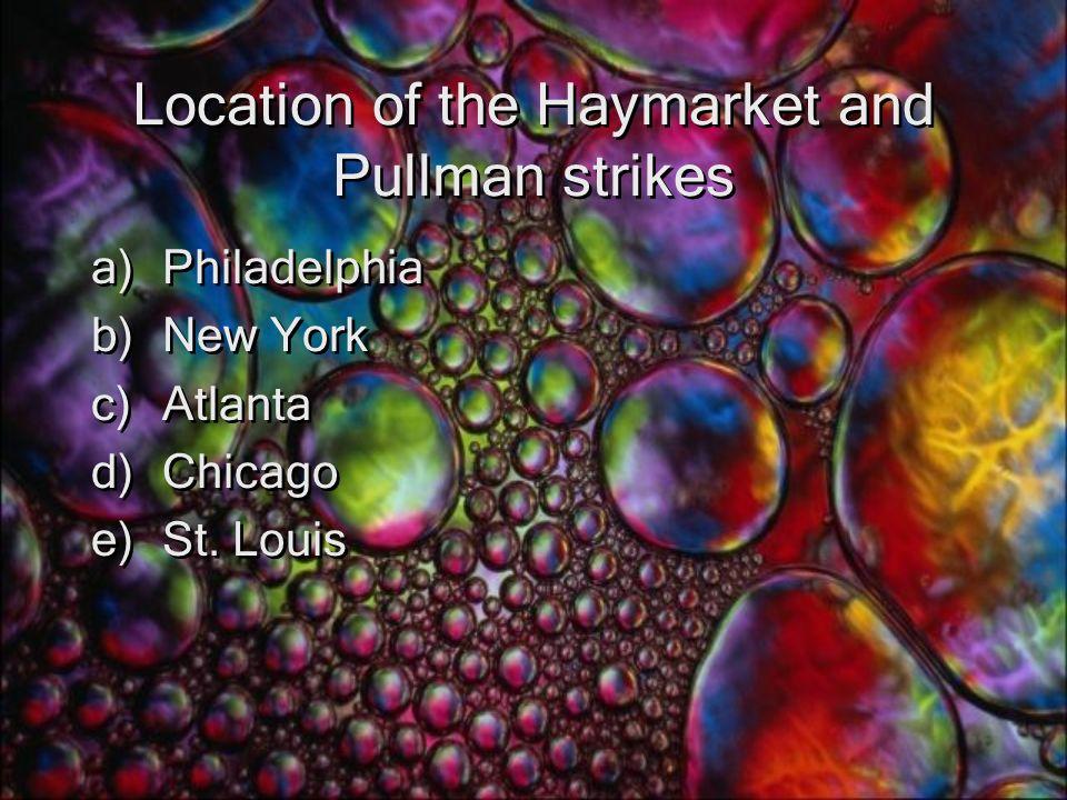 Location of the Haymarket and Pullman strikes a)Philadelphia b)New York c)Atlanta d)Chicago e)St.