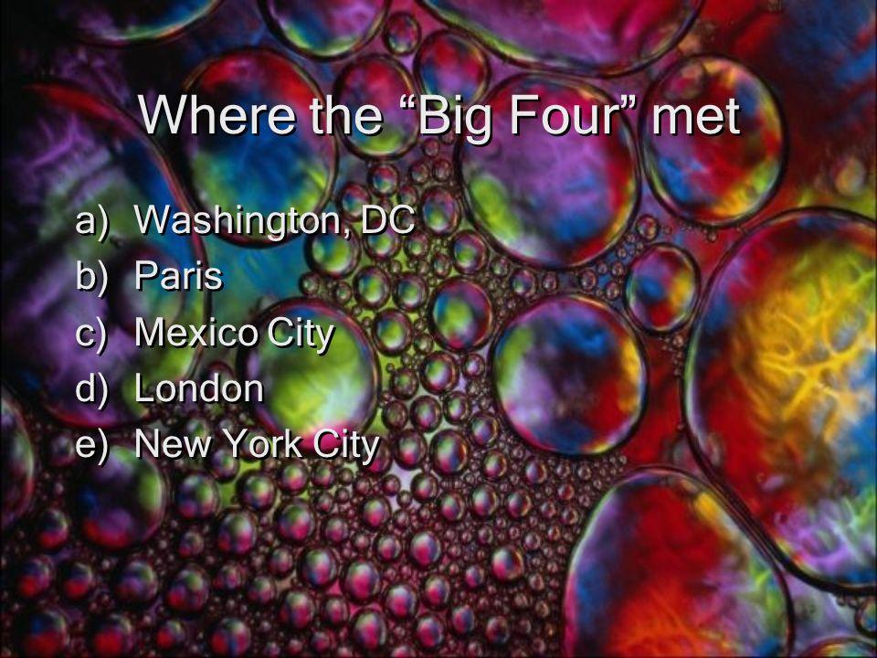 Where the Big Four met a)Washington, DC b)Paris c)Mexico City d)London e)New York City a)Washington, DC b)Paris c)Mexico City d)London e)New York City