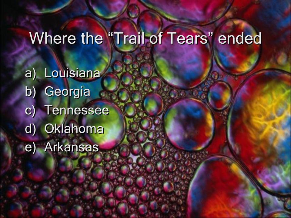 Where the Trail of Tears ended a)Louisiana b)Georgia c)Tennessee d)Oklahoma e)Arkansas a)Louisiana b)Georgia c)Tennessee d)Oklahoma e)Arkansas