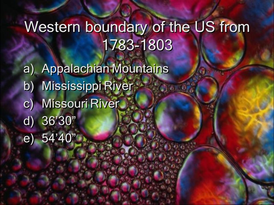 Western boundary of the US from 1783-1803 a)Appalachian Mountains b)Mississippi River c)Missouri River d)36'30 e)54'40 a)Appalachian Mountains b)Mississippi River c)Missouri River d)36'30 e)54'40