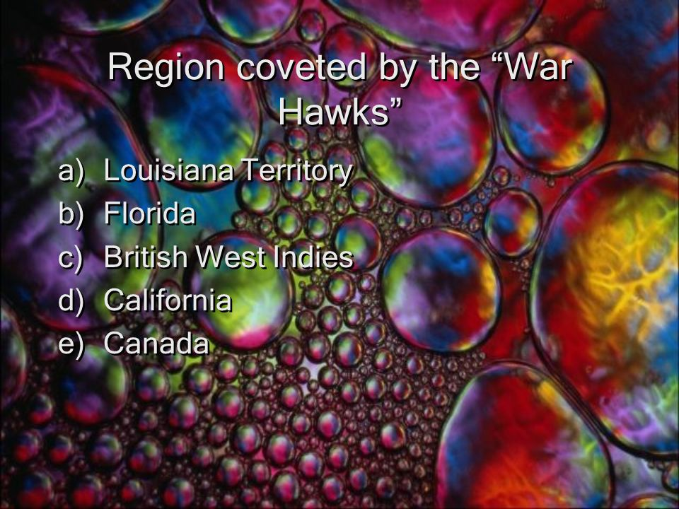 Region coveted by the War Hawks a)Louisiana Territory b)Florida c)British West Indies d)California e)Canada a)Louisiana Territory b)Florida c)British West Indies d)California e)Canada