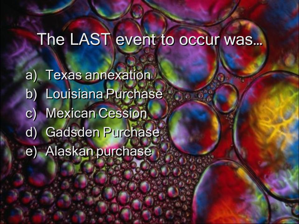 The LAST event to occur was… a)Texas annexation b)Louisiana Purchase c)Mexican Cession d)Gadsden Purchase e)Alaskan purchase a)Texas annexation b)Louisiana Purchase c)Mexican Cession d)Gadsden Purchase e)Alaskan purchase