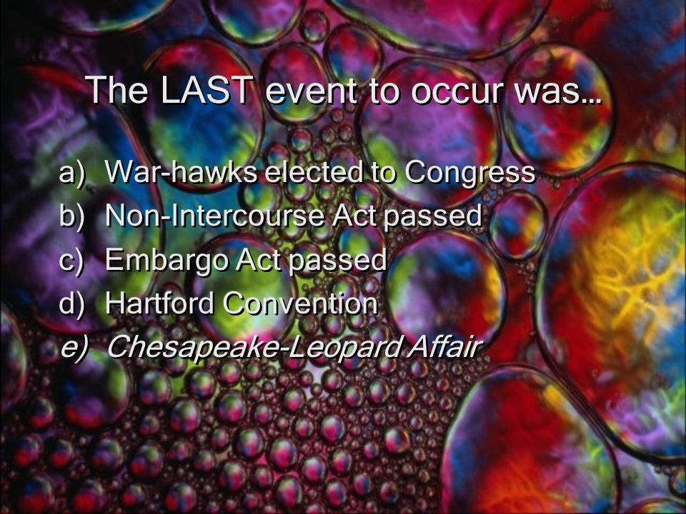 The LAST event to occur was… a)War-hawks elected to Congress b)Non-Intercourse Act passed c)Embargo Act passed d)Hartford Convention e)Chesapeake-Leopard Affair a)War-hawks elected to Congress b)Non-Intercourse Act passed c)Embargo Act passed d)Hartford Convention e)Chesapeake-Leopard Affair
