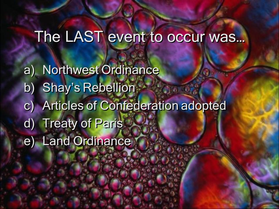 The LAST event to occur was… a)Northwest Ordinance b)Shay's Rebellion c)Articles of Confederation adopted d)Treaty of Paris e)Land Ordinance a)Northwest Ordinance b)Shay's Rebellion c)Articles of Confederation adopted d)Treaty of Paris e)Land Ordinance