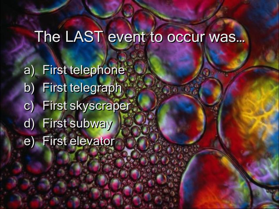 The LAST event to occur was… a)First telephone b)First telegraph c)First skyscraper d)First subway e)First elevator a)First telephone b)First telegraph c)First skyscraper d)First subway e)First elevator