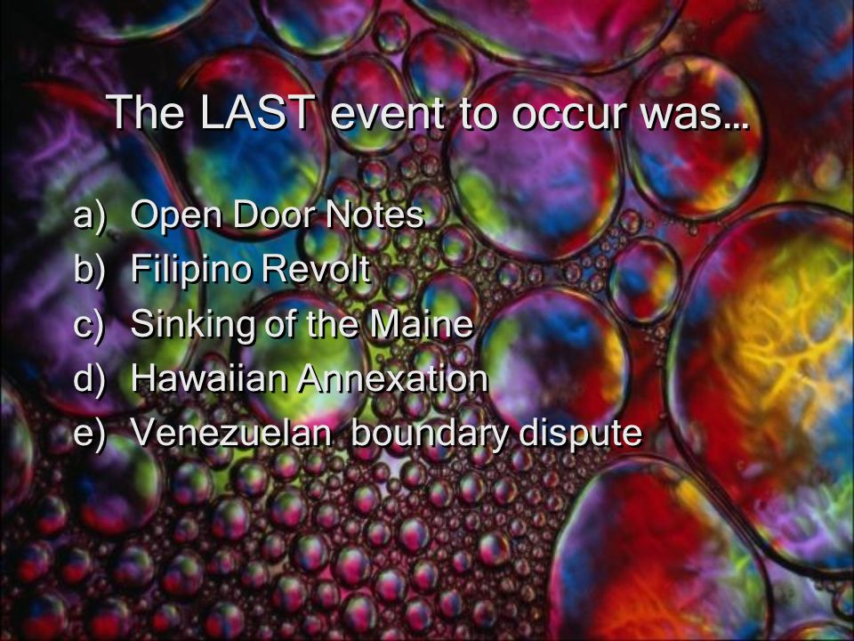 The LAST event to occur was… a)Open Door Notes b)Filipino Revolt c)Sinking of the Maine d)Hawaiian Annexation e)Venezuelan boundary dispute a)Open Door Notes b)Filipino Revolt c)Sinking of the Maine d)Hawaiian Annexation e)Venezuelan boundary dispute
