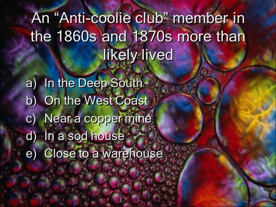 An Anti-coolie club member in the 1860s and 1870s more than likely lived a)In the Deep South b)On the West Coast c)Near a copper mine d)In a sod house e)Close to a warehouse a)In the Deep South b)On the West Coast c)Near a copper mine d)In a sod house e)Close to a warehouse