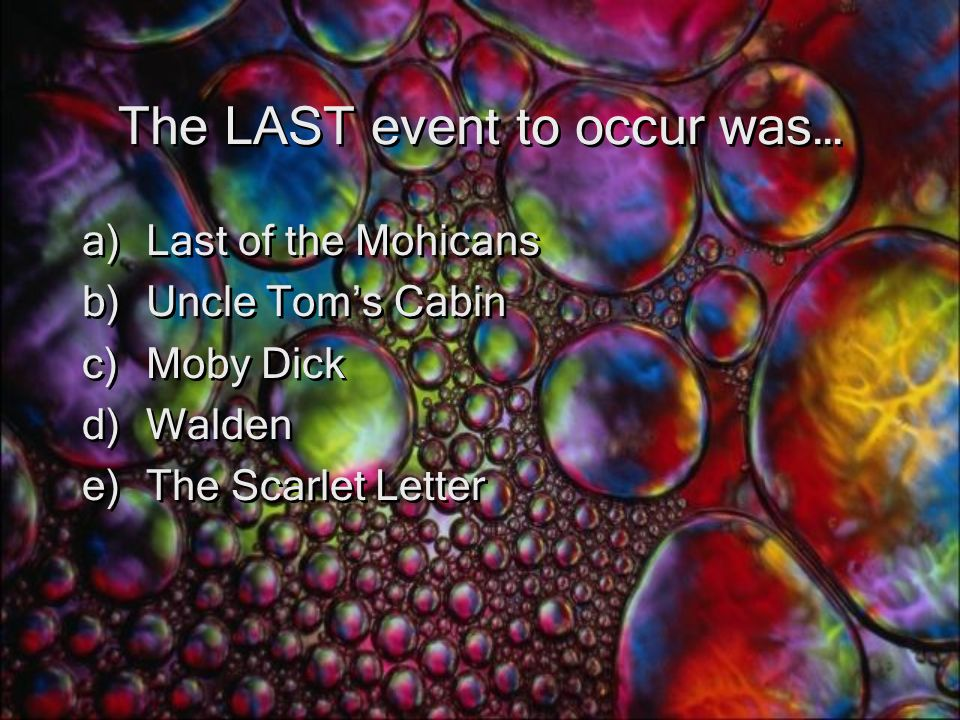 The LAST event to occur was… a)Last of the Mohicans b)Uncle Tom's Cabin c)Moby Dick d)Walden e)The Scarlet Letter a)Last of the Mohicans b)Uncle Tom's Cabin c)Moby Dick d)Walden e)The Scarlet Letter