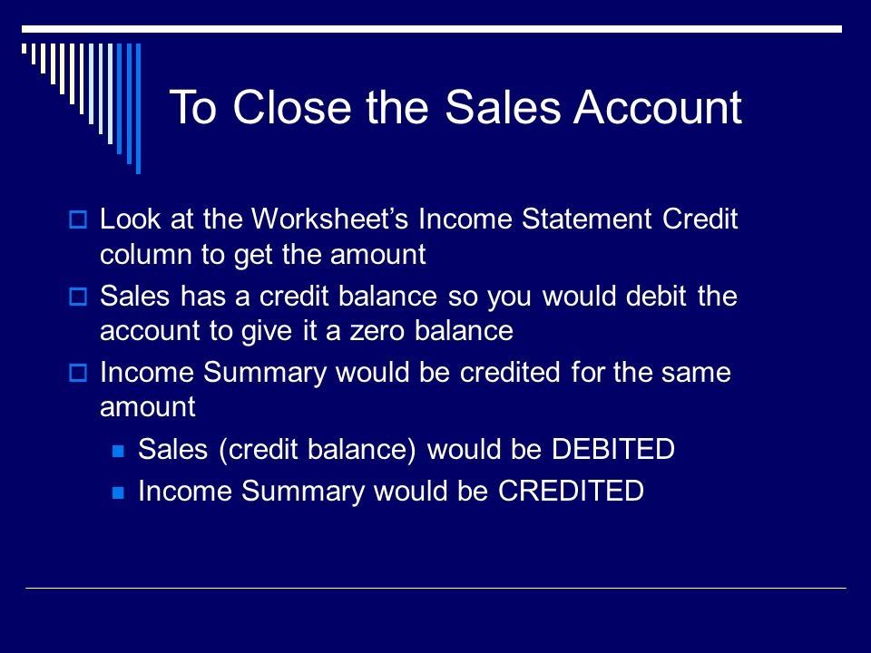 To Close the Sales Account  Look at the Worksheet's Income Statement Credit column to get the amount  Sales has a credit balance so you would debit the account to give it a zero balance  Income Summary would be credited for the same amount Sales (credit balance) would be DEBITED Income Summary would be CREDITED
