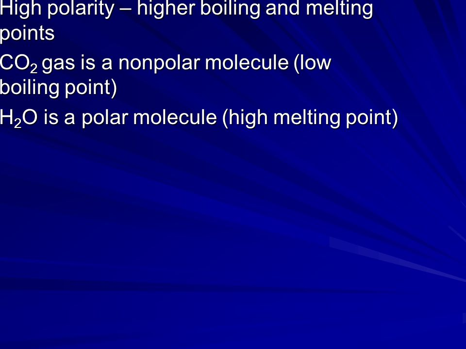 High polarity – higher boiling and melting points CO 2 gas is a nonpolar molecule (low boiling point) H 2 O is a polar molecule (high melting point)