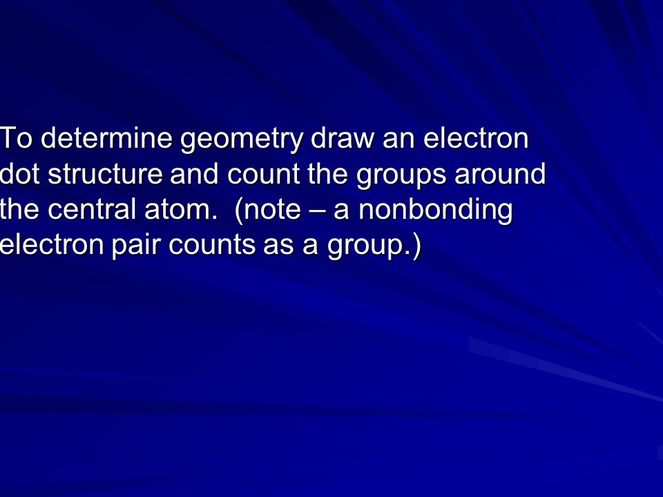 To determine geometry draw an electron dot structure and count the groups around the central atom.