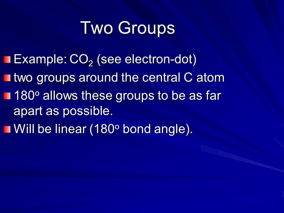 Two Groups Example: CO 2 (see electron-dot) two groups around the central C atom 180 o allows these groups to be as far apart as possible.
