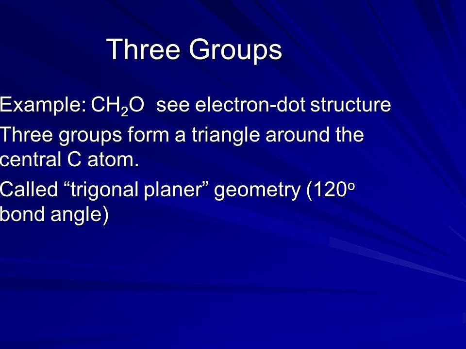 Three Groups Example: CH 2 O see electron-dot structure Three groups form a triangle around the central C atom.
