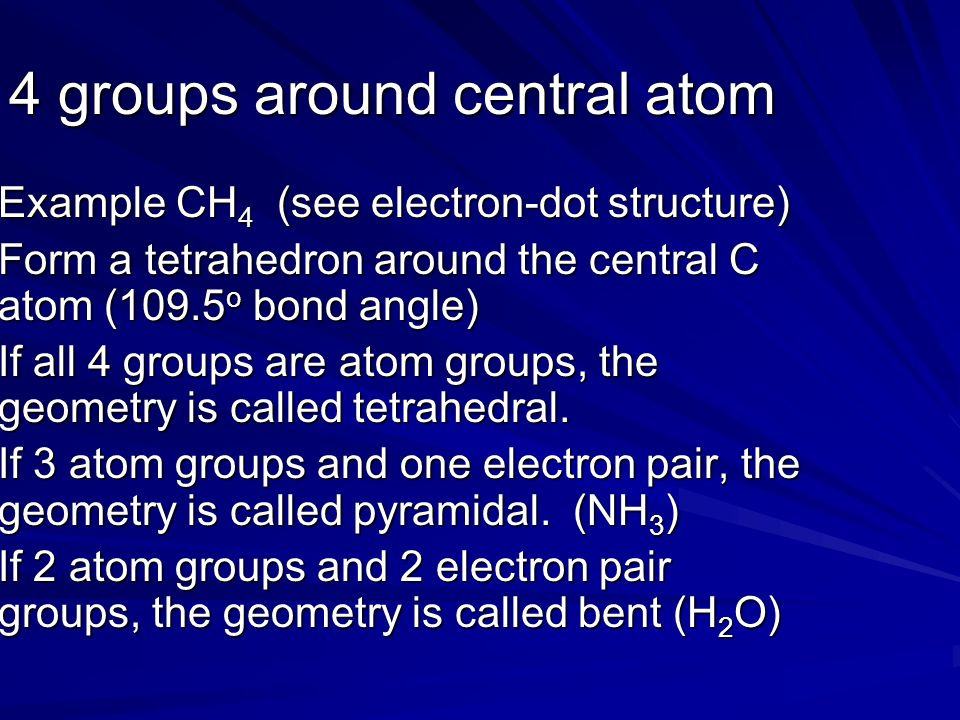 4 groups around central atom Example CH 4 (see electron-dot structure) Form a tetrahedron around the central C atom (109.5 o bond angle) If all 4 groups are atom groups, the geometry is called tetrahedral.