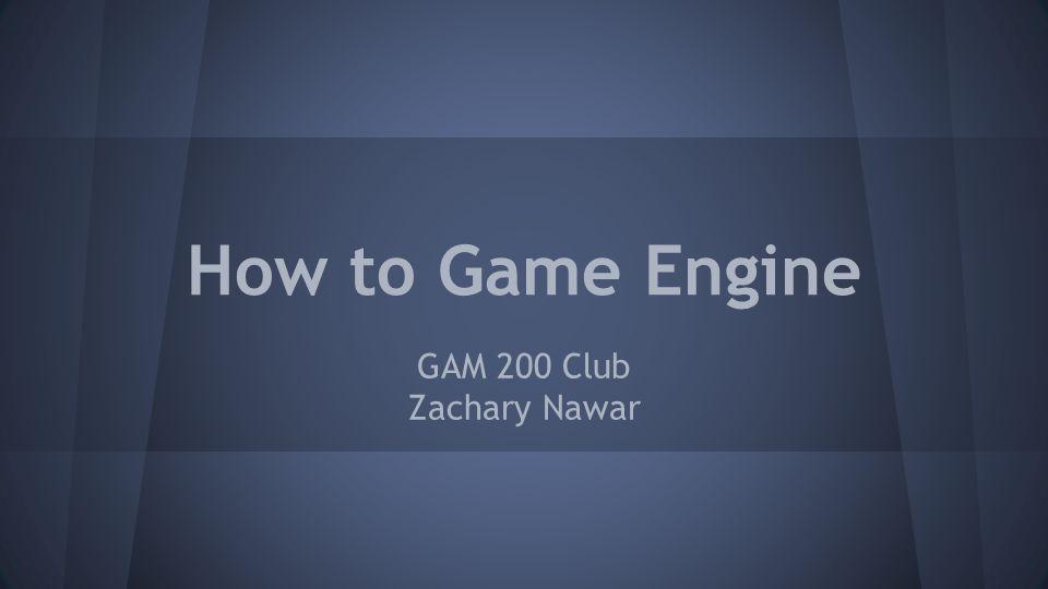 How to Game Engine GAM 200 Club Zachary Nawar