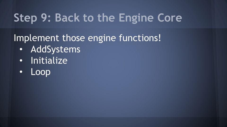 Step 9: Back to the Engine Core Implement those engine functions! AddSystems Initialize Loop