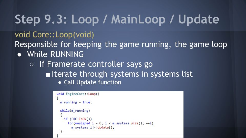 Step 9.3: Loop / MainLoop / Update void Core::Loop(void) Responsible for keeping the game running, the game loop ●While RUNNING ○ If Framerate controller says go ■ Iterate through systems in systems list ●Call Update function