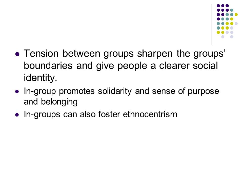 Tension between groups sharpen the groups' boundaries and give people a clearer social identity. In-group promotes solidarity and sense of purpose and