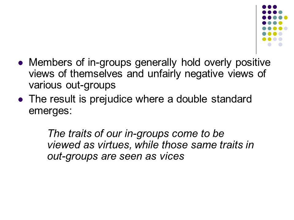 Members of in-groups generally hold overly positive views of themselves and unfairly negative views of various out-groups The result is prejudice wher