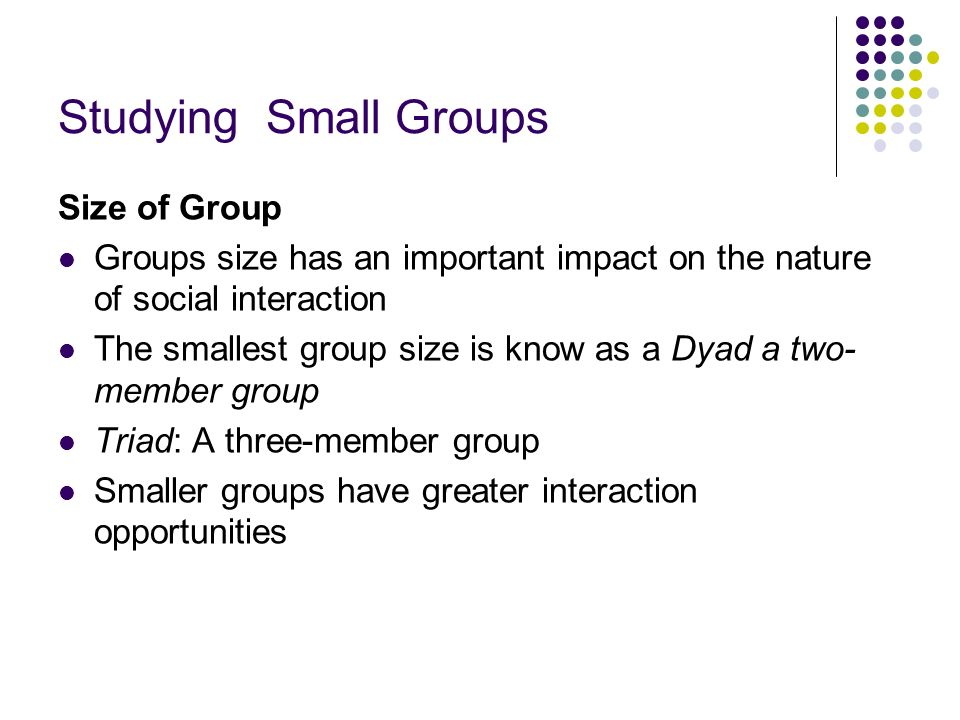 Studying Small Groups Size of Group Groups size has an important impact on the nature of social interaction The smallest group size is know as a Dyad