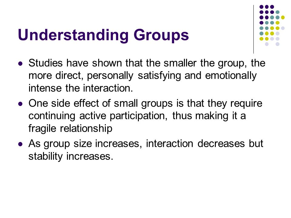 Understanding Groups Studies have shown that the smaller the group, the more direct, personally satisfying and emotionally intense the interaction. On