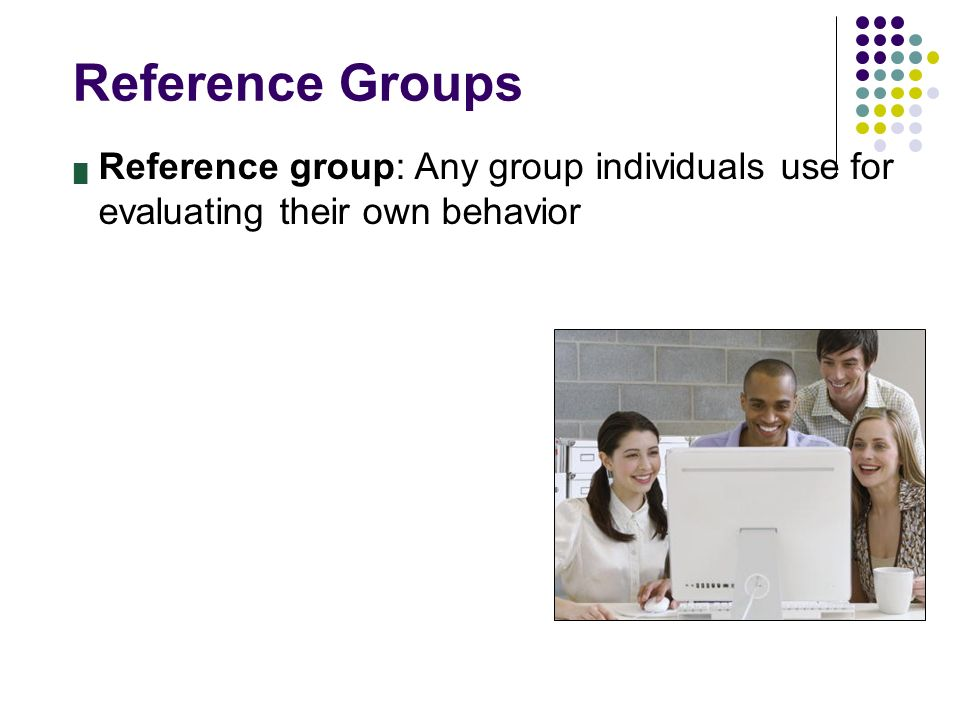 Reference Groups █ Reference group: Any group individuals use for evaluating their own behavior