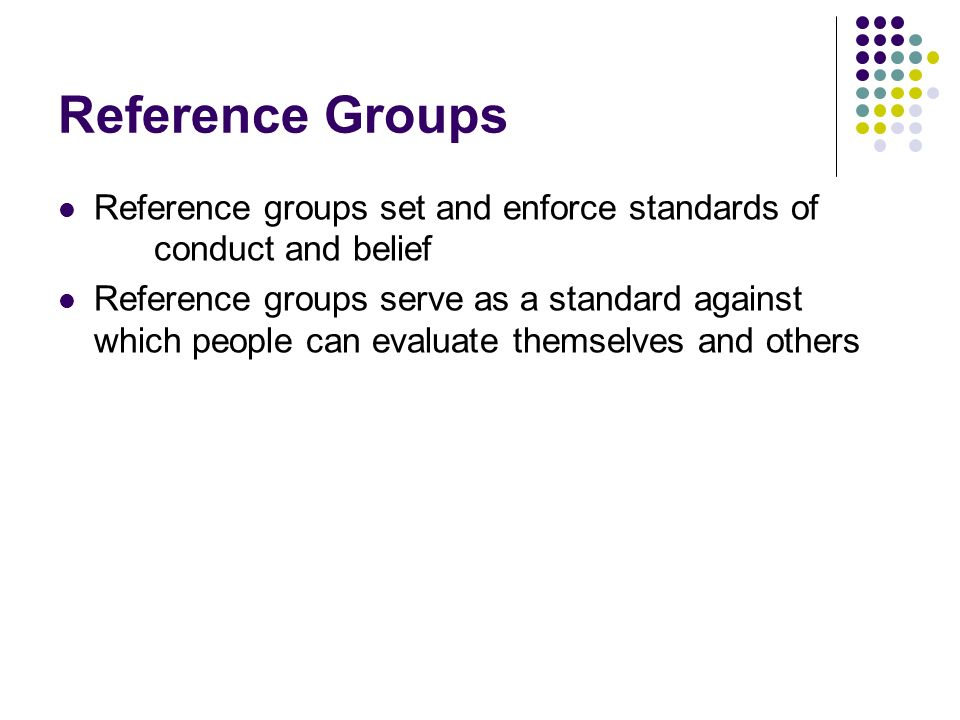 Reference Groups Reference groups set and enforce standards of conduct and belief Reference groups serve as a standard against which people can evalua