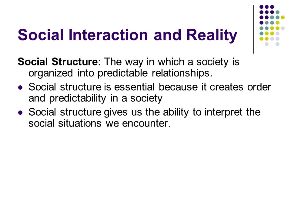 Social Interaction and Reality Social Structure: The way in which a society is organized into predictable relationships. Social structure is essential