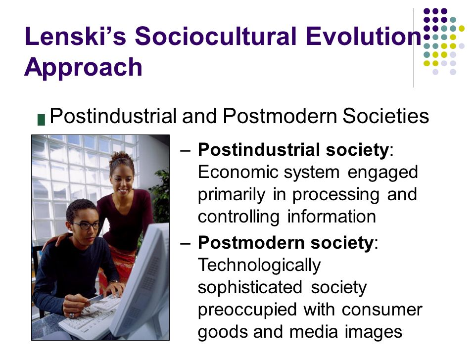 Lenski's Sociocultural Evolution Approach █ Postindustrial and Postmodern Societies –Postindustrial society: Economic system engaged primarily in proc