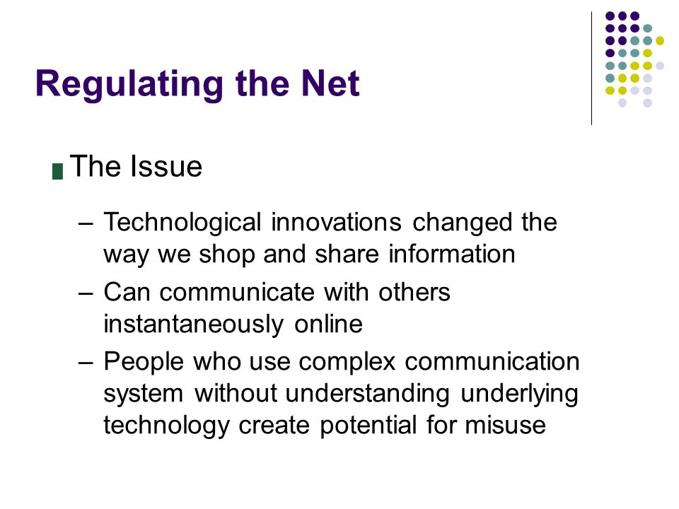 Regulating the Net █ The Issue –Technological innovations changed the way we shop and share information –Can communicate with others instantaneously o
