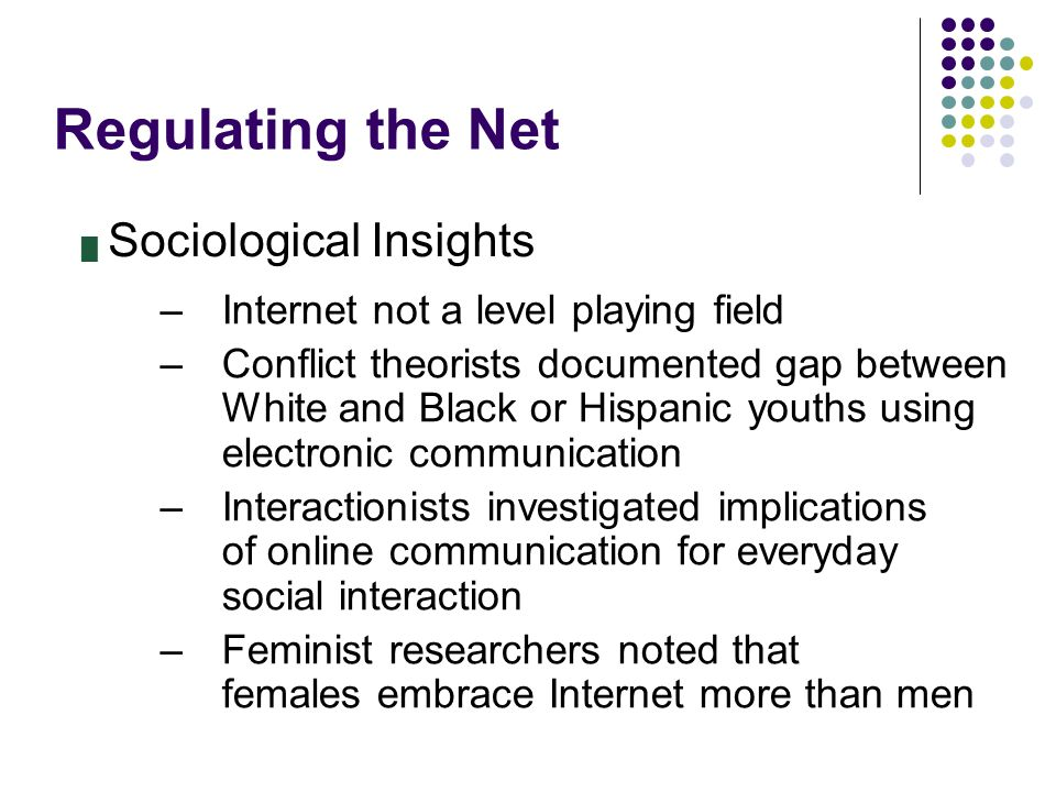 Regulating the Net █ Sociological Insights –Internet not a level playing field –Conflict theorists documented gap between White and Black or Hispanic