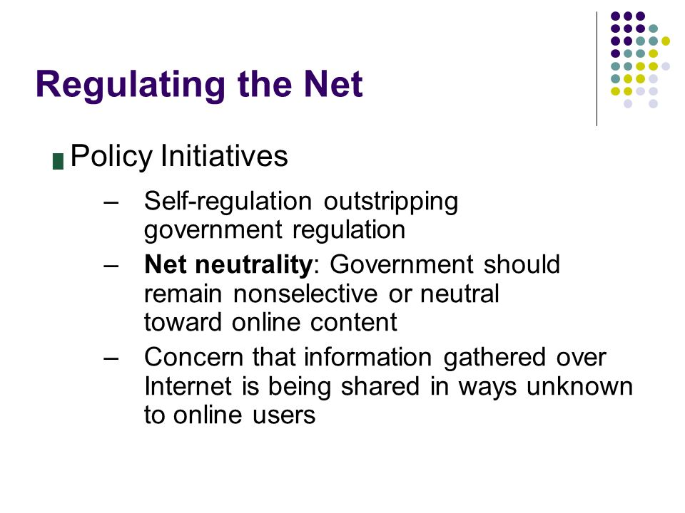 Regulating the Net █ Policy Initiatives –Self-regulation outstripping government regulation –Net neutrality: Government should remain nonselective or