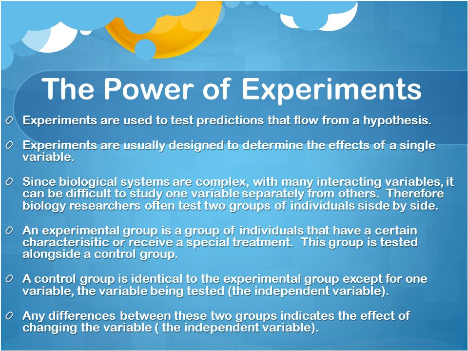The Power of Experiments Experiments are used to test predictions that flow from a hypothesis.