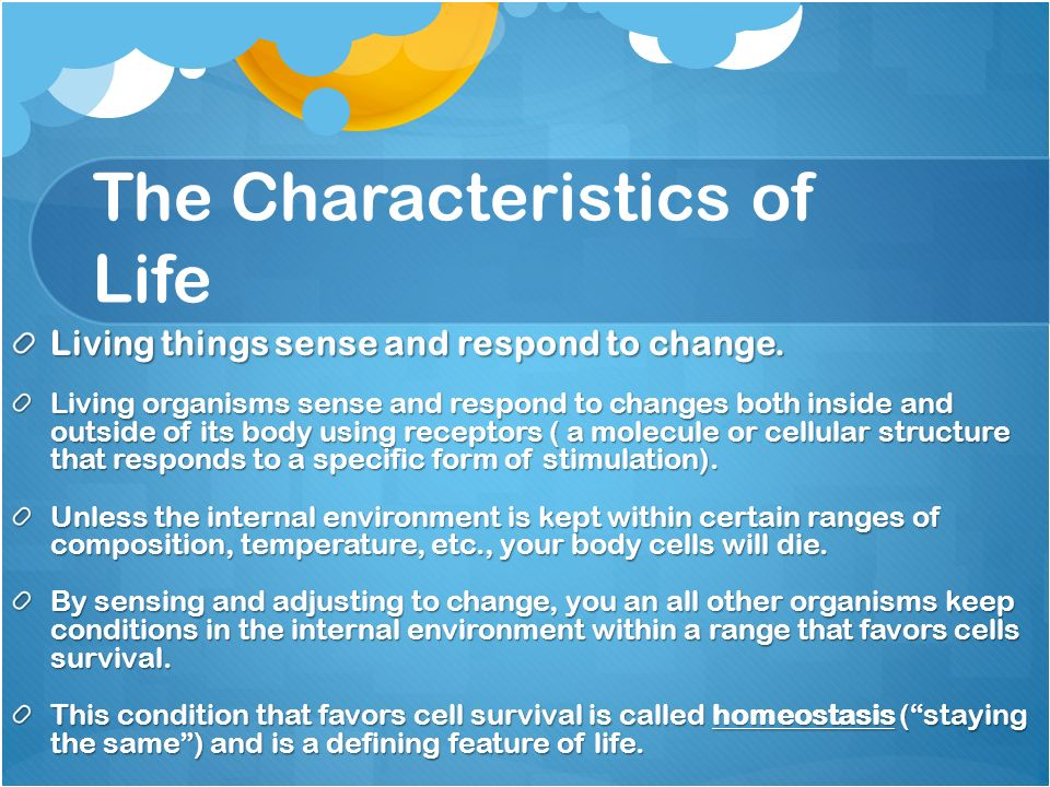 The Characteristics of Life Living things sense and respond to change.