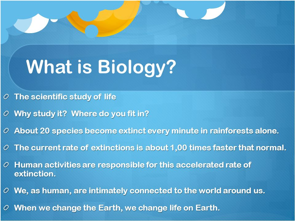 What is Biology. The scientific study of life Why study it.