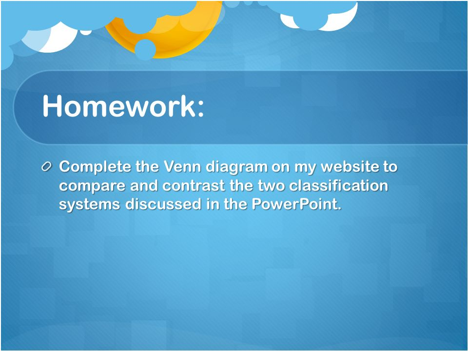 Homework: Complete the Venn diagram on my website to compare and contrast the two classification systems discussed in the PowerPoint.