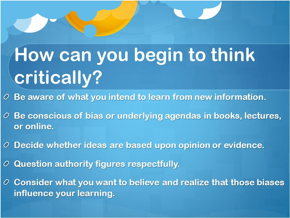 How can you begin to think critically. Be aware of what you intend to learn from new information.