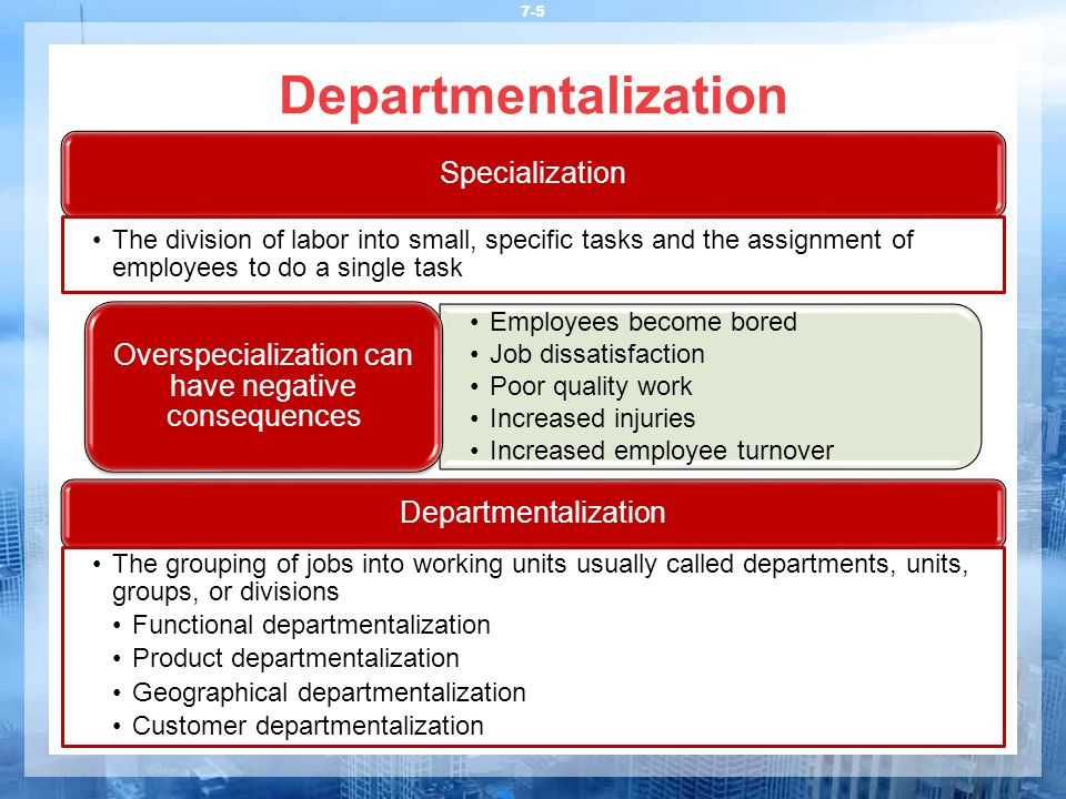 Departmentalization 7-5 Departmentalization The grouping of jobs into working units usually called departments, units, groups, or divisions Functional