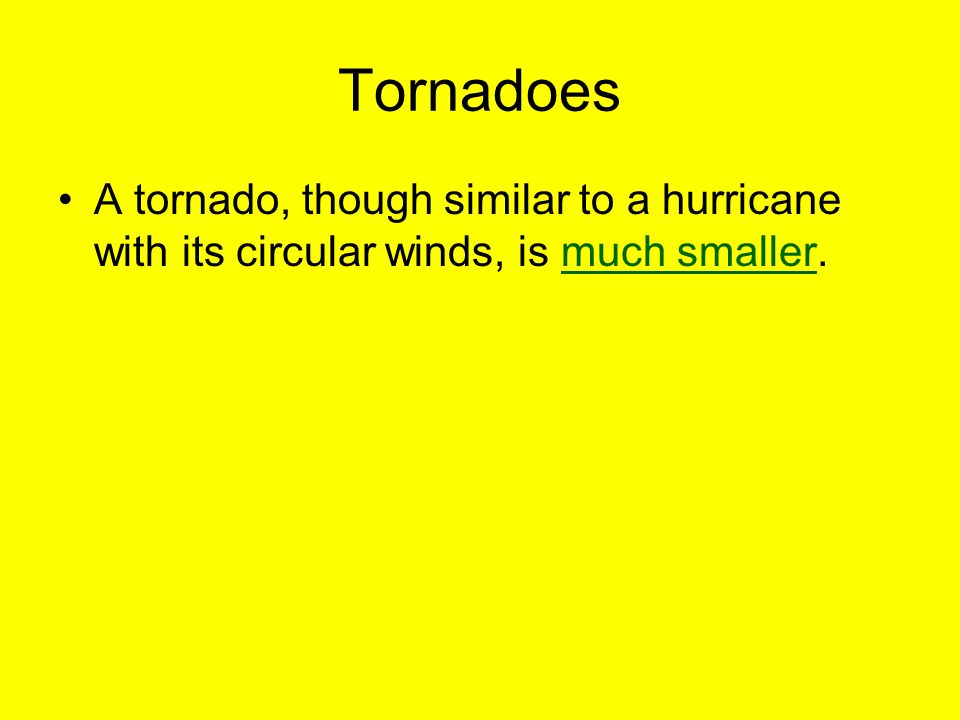 Tornadoes A tornado, though similar to a hurricane with its circular winds, is much smaller.