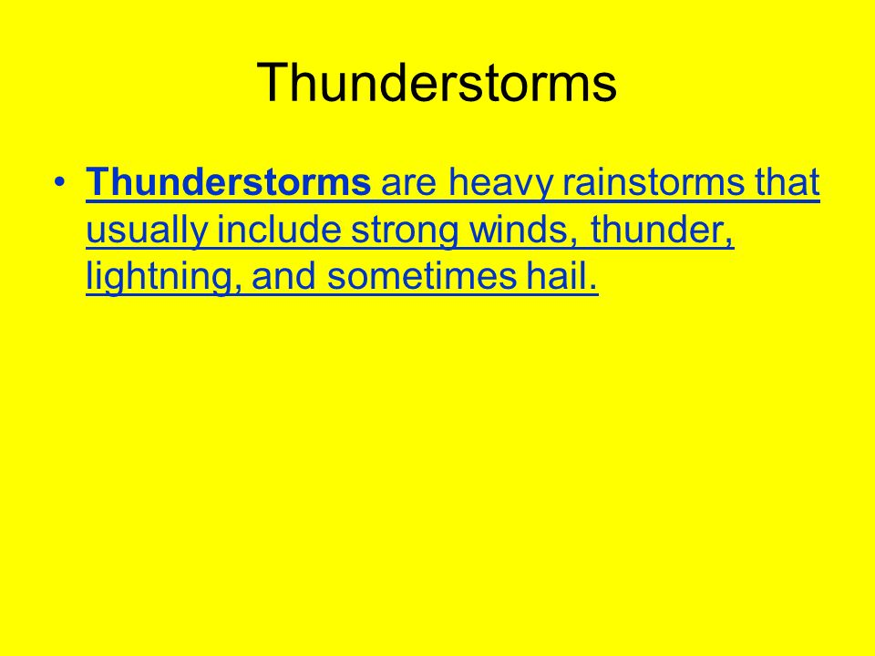 Thunderstorms Thunderstorms are heavy rainstorms that usually include strong winds, thunder, lightning, and sometimes hail.