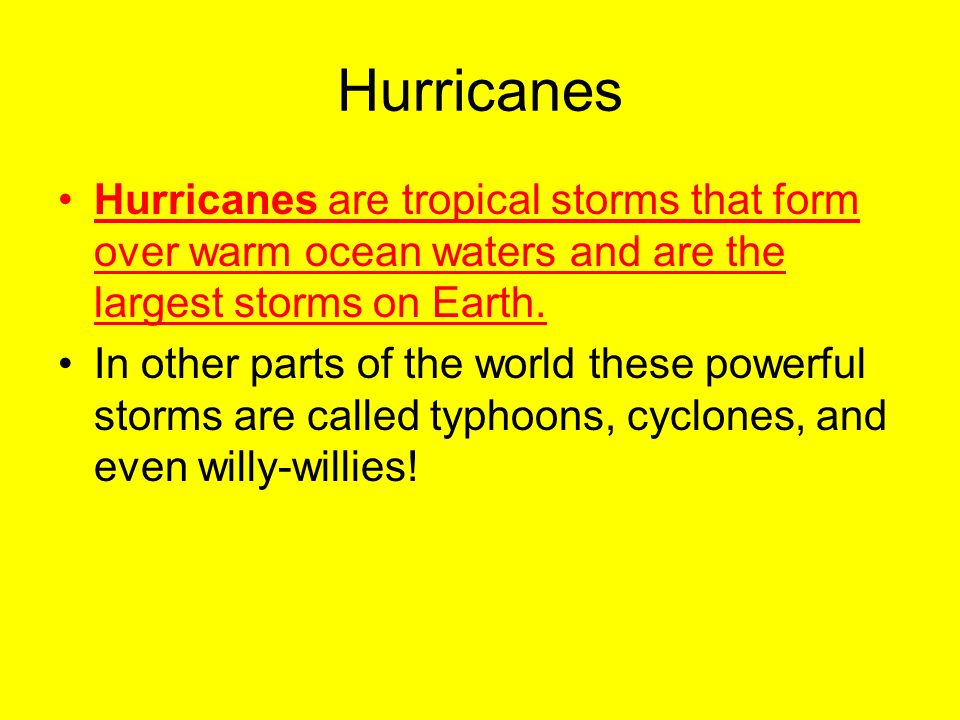 Hurricanes Hurricanes are tropical storms that form over warm ocean waters and are the largest storms on Earth.