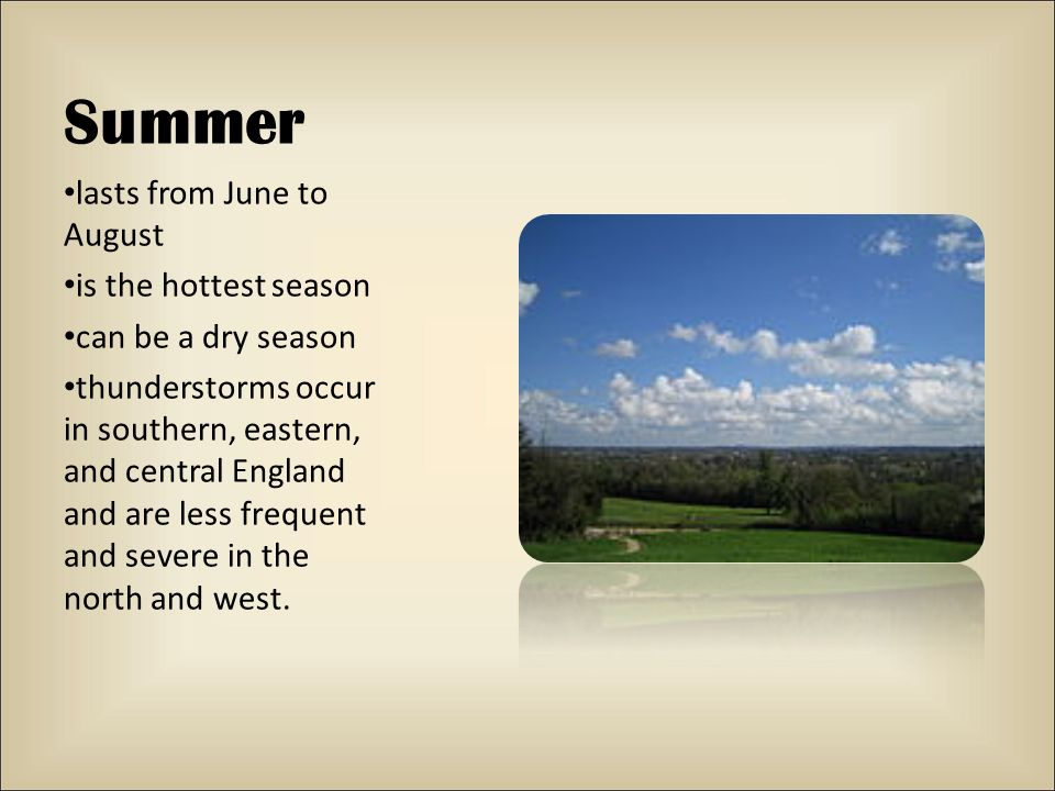 Summer lasts from June to August is the hottest season can be a dry season thunderstorms occur in southern, eastern, and central England and are less frequent and severe in the north and west.