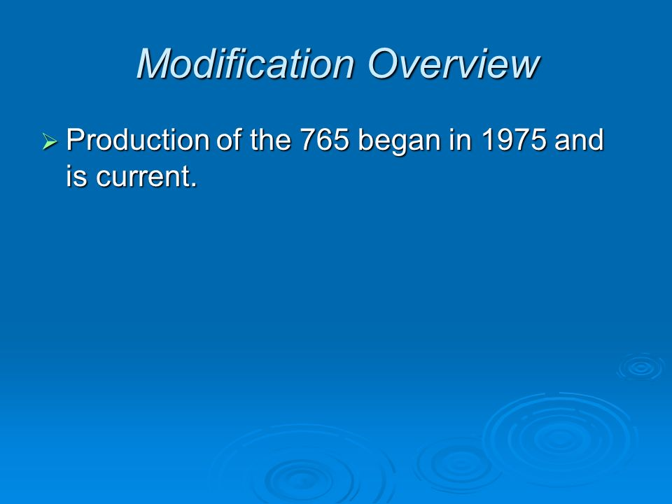 Modification Overview  Production of the 765 began in 1975 and is current.