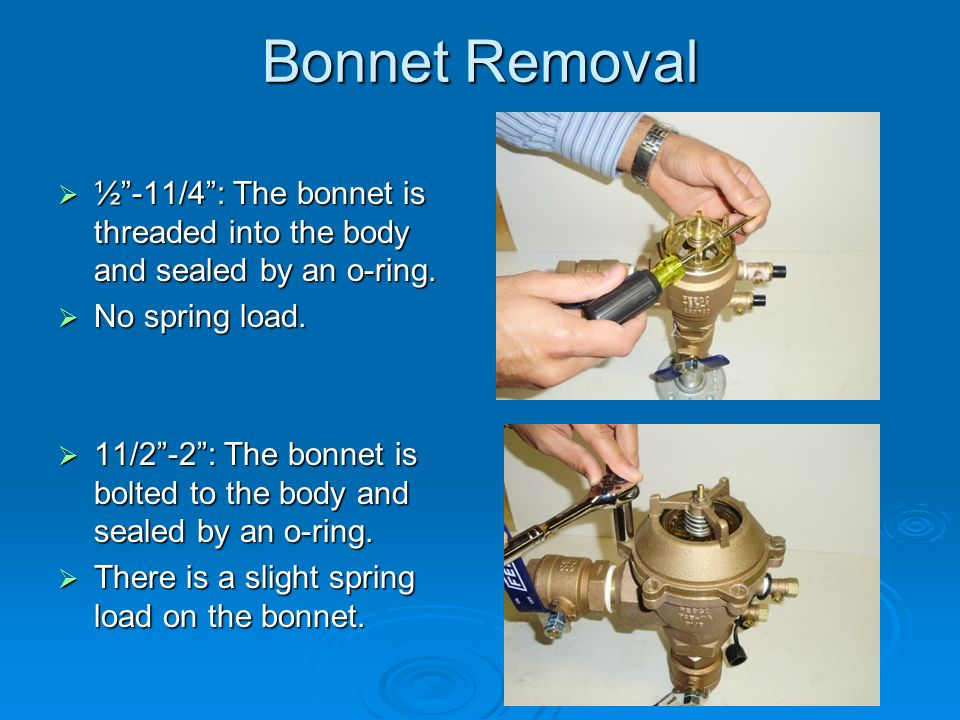 Bonnet Removal  ½ -11/4 : The bonnet is threaded into the body and sealed by an o-ring.