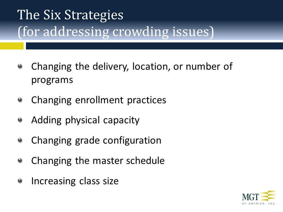 The Six Strategies (for addressing crowding issues) Changing the delivery, location, or number of programs Changing enrollment practices Adding physical capacity Changing grade configuration Changing the master schedule Increasing class size