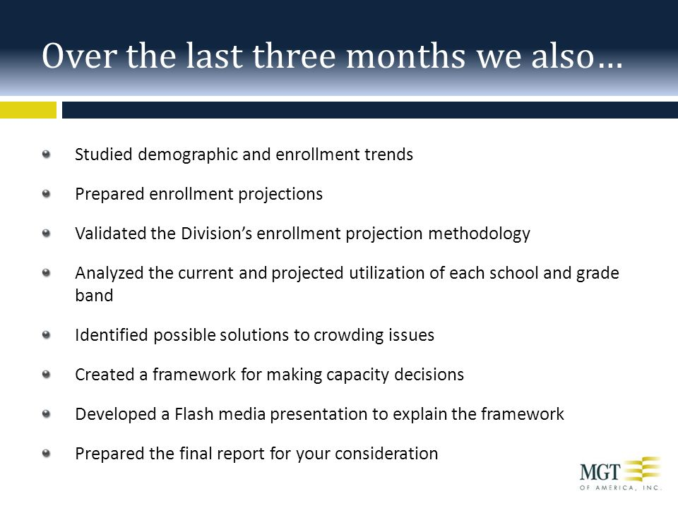 Studied demographic and enrollment trends Prepared enrollment projections Validated the Division's enrollment projection methodology Analyzed the current and projected utilization of each school and grade band Identified possible solutions to crowding issues Created a framework for making capacity decisions Developed a Flash media presentation to explain the framework Prepared the final report for your consideration Over the last three months we also…