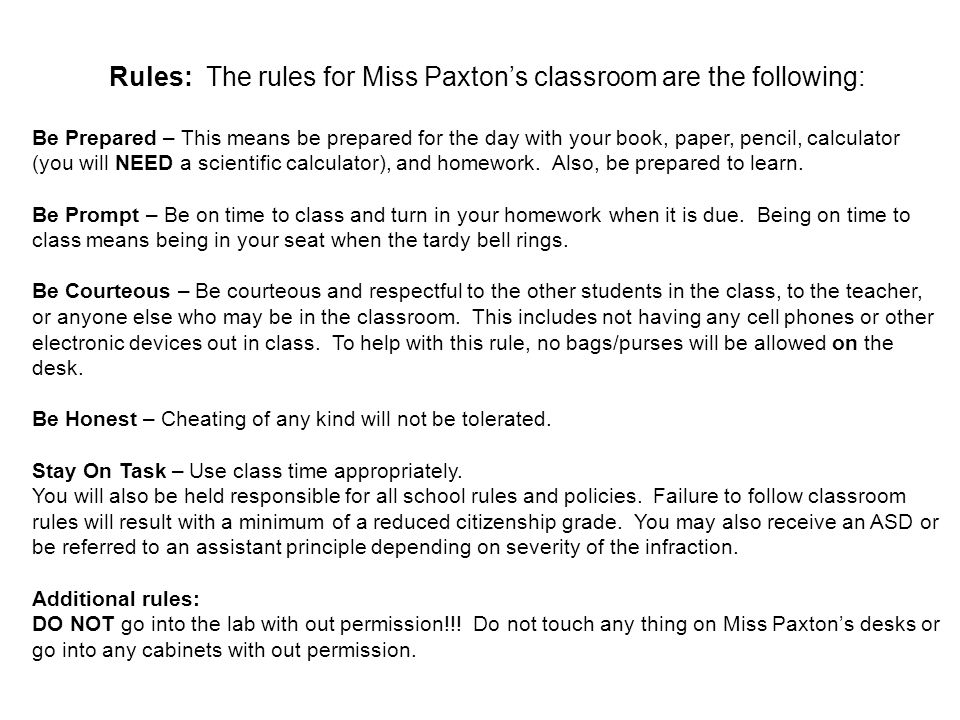 Rules: The rules for Miss Paxton's classroom are the following: Be Prepared – This means be prepared for the day with your book, paper, pencil, calculator (you will NEED a scientific calculator), and homework.